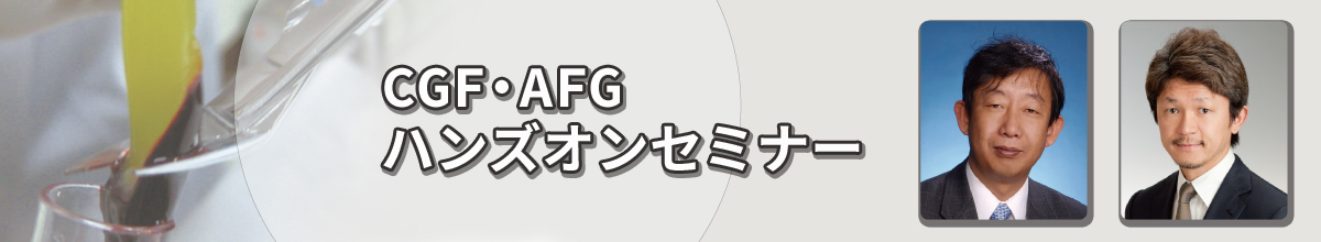 CGF・AFGハンズオンセミナー -CGF・AFGの基礎から、 血液採取・CGF・AFG作製・ CGFメンブレン作製等を 実習形式で-