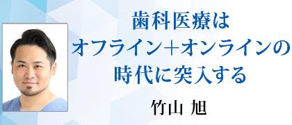 竹山先生による「歯科医療はオフライン+オンラインの時代に突入する」