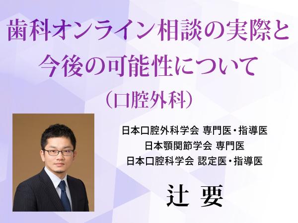 辻 要先生による「歯科オンライン相談の実際と今後の可能性について(口腔外科)」