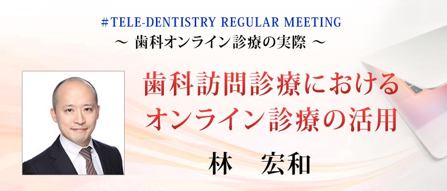 林 宏和 先生による「歯科訪問診療における オンライン診療の活用」