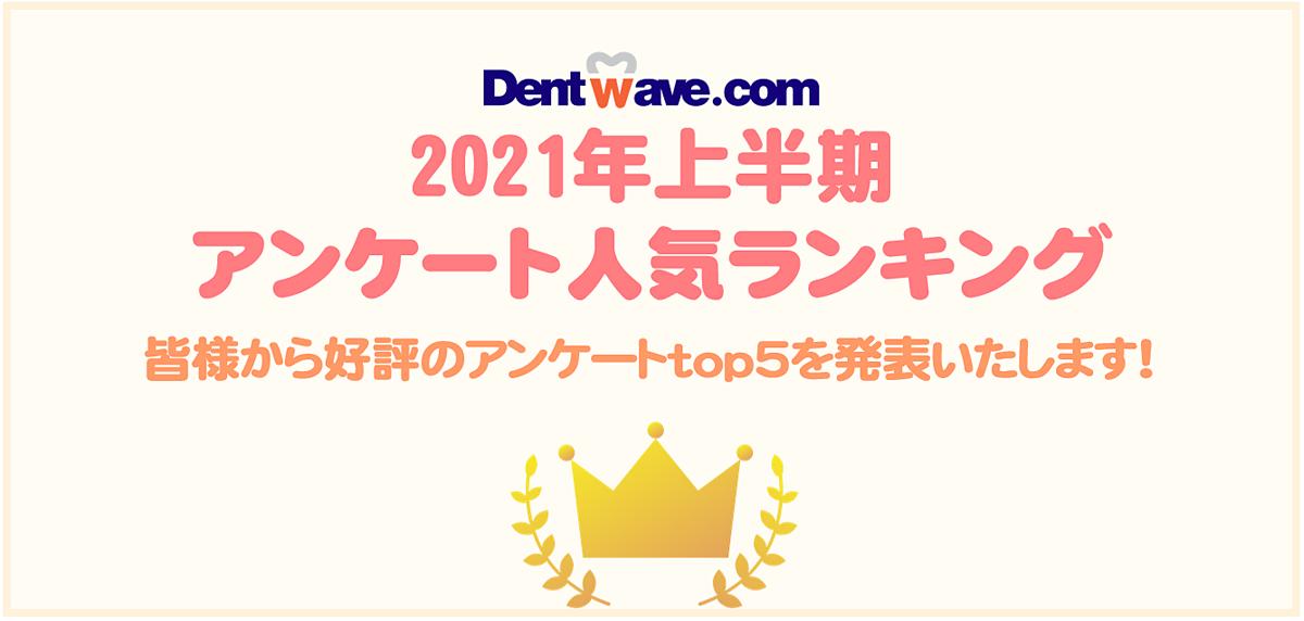 Dentwave.com 2021年上半期アンケート人気ランキング 皆様から好評のアンケートtop5を発表いたします!